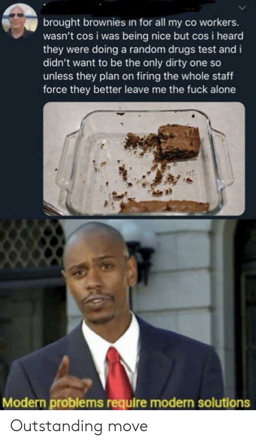 cos: brought brownies in for all my co workers.  wasn't cos i was being nice but cos i heard  they were doing a random drugs test and i  didn't want to be the only dirty one so  unless they plan on firing the whole staff  force they better leave me the fuck alone  Modern problems require modern solutions Outstanding move