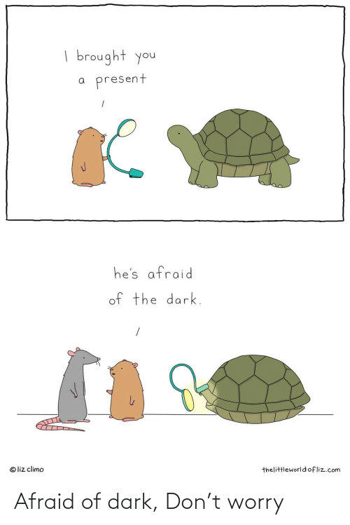 worry: | brought you  present  he's afraid  of the dark.  © liz climo  thelittleworldofliz.com Afraid of dark, Don't worry