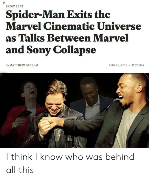 Marvel Comics, Sony, and Spider: BROW BEAT  Spider-Man Exits the  Marvel Cinematic Universe  as Talks Between Marvel  and Sony Collapse  By MATTHEW DESSEM  AUG 20, 2019  11:25 PM I think I know who was behind all this