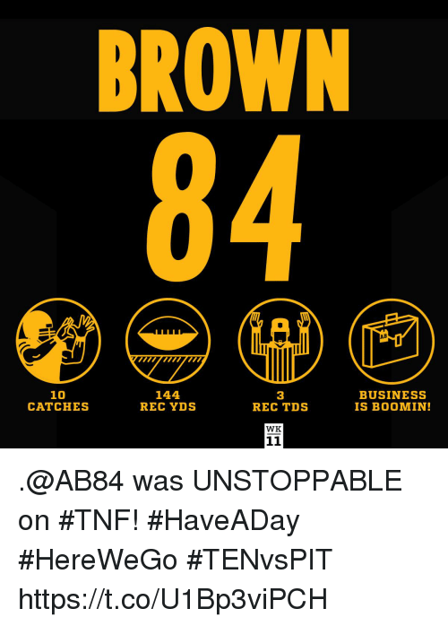 Memes, Business, and 🤖: BROWN  AB  10  CATCHES  144  REC YDS  3  REC TDS  BUSINESS  IS BOOMIN!  WK .@AB84 was UNSTOPPABLE on #TNF! #HaveADay  #HereWeGo #TENvsPIT https://t.co/U1Bp3viPCH