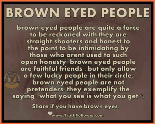 "Brown Eye: BROWN EYED PEOPLE  brown eyed people are quite a force  to be reckoned with they are  straight shooters and honest to  the point to be intimidating by  those who arent used to such  open honesty! brown eyed people  are faithful friends, but only allow  a few lucky people in their circle.  brown eyed people are not  pretenders, they exemplify the  saying ""what you see is what you get  Share if you have brown eyes  www.Truth Follower-com"