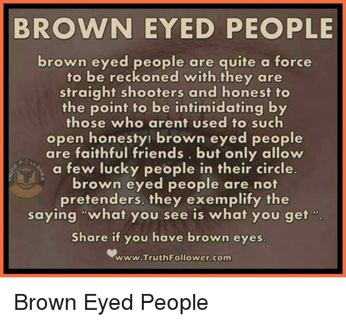 "Brown Eye: BROWN EYED PEOPLE  brown eyed people are quite a force  to be reckoned with they are  straight shooters and honest to  the point to be intimidating by  those who arent used to such  open honesty! brown eyed people  are faithful friends, but only allow  a few lucky people in their circle.  brown eyed people are not  pretenders, they exemplify the  saying ""what you see is what you get  Share if you have brown eyes  www.Truth Follower-com Brown Eyed People"
