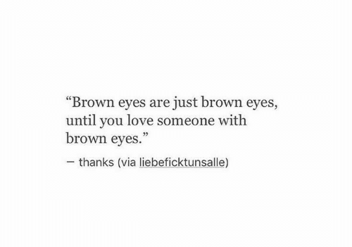 "Love, Via, and You: ""Brown eyes are just brown eyes,  until you love someone with  brown eyes.""  thanks (via liebeficktunsalle)"