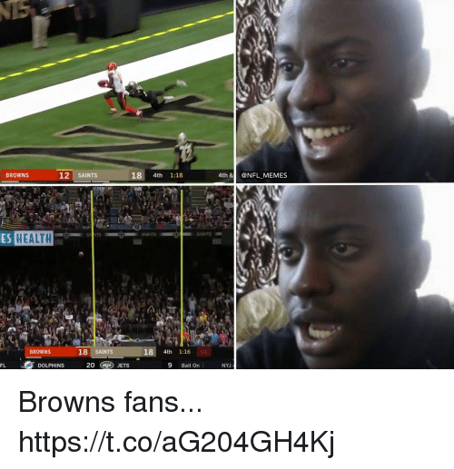 browns-fans: BROWNS  12 SAINTS  18 4th 1:18  4th &@NFL MEMES  A.  ES HEALTH  SAINTS  SNNTS  BROWNS  18 SAINTS  18 4th 1:16 01  FL  DOLPHINS  20 (ag) JETS  9 Ball On  NYJ Browns fans... https://t.co/aG204GH4Kj