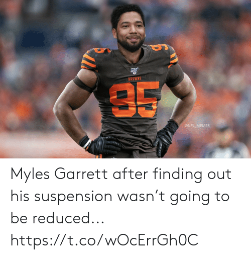 Browns: BROWNS  35  @NFL MEMES Myles Garrett after finding out his suspension wasn't going to be reduced... https://t.co/wOcErrGh0C