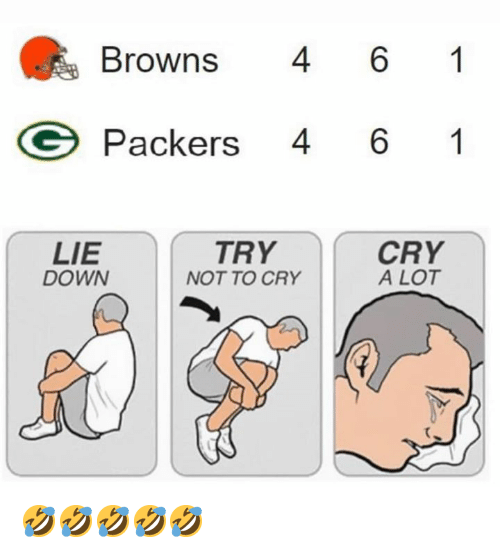 Nfl, Browns, and Packers: Browns 6 1  Packers 46 1  LIE  DOWN  TRY  NOT TO CRY  CRY  A LOT 🤣🤣🤣🤣🤣