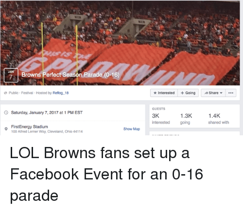 browns-fans: Browns Perfect Season Parade (0-16)  Public Festival Hosted by Reflog 18  Saturday, January 7,2017 at 1 PM EST  o FirstEnergy Stadium  Show Map  100 Alfred Lerner Way, Cleveland, Ohio 44114  Interested Going Share  GUESTS  1.4K.  1.3K  3K  interested  going  shared with LOL Browns fans set up a Facebook Event for an 0-16 parade