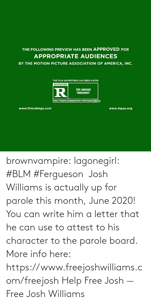 Actually: brownvampire: lagonegirl:   #BLM #Fergueson   Josh Williams is actually up for parole this month, June 2020! You can write him a letter that he can use to attest to his character to the parole board.  More info here: https://www.freejoshwilliams.com/freejosh  Help Free Josh — Free Josh Williams