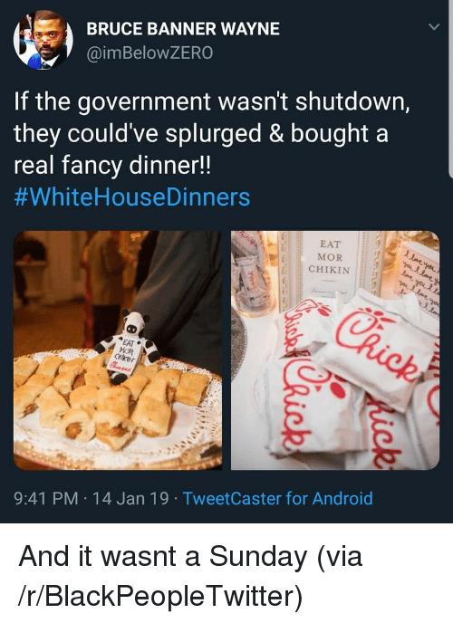 Android, Blackpeopletwitter, and Sunday: BRUCE BANNER WAYNE  @imBeloWZERO  If the government wasn't shutdown,  they could've splurged & bought a  real fancv dinner!!  #whiteHouseDinners  EAT  MOR  CHIKIN  EAT  MOR  9:41 PM 14 Jan 19 TweetCaster for Android And it wasnt a Sunday (via /r/BlackPeopleTwitter)