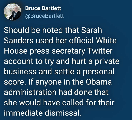 Obama, Twitter, and White House: Bruce Bartlett  @BruceBartlett  Should be noted that Sarah  Sanders used her official White  House press secretary Twitter  account to try and hurt a private  business and settle a personal  score. If anyone in the Obama  administration had done that  she would have called for their  immediate dismissal