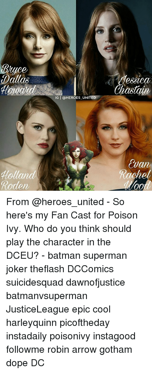 Poison Ivy: Bruce  Dallas  Hollar  Roden  IG T @HEROES UNITED  dessica  Chastain,  an From @heroes_united - So here's my Fan Cast for Poison Ivy. Who do you think should play the character in the DCEU? - batman superman joker theflash DCComics suicidesquad dawnofjustice batmanvsuperman JusticeLeague epic cool harleyquinn picoftheday instadaily poisonivy instagood followme robin arrow gotham dope DC