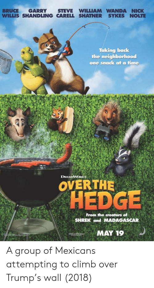 dreamworks: BRUCE GARRY STEVE WILLIAM WANDA NICK  WILLIS SHANDLING CARELL SHATNER SYKES NOLTE  Taking back  the neighborhood  one snaack at a time  DREAMWORKS  OVERTHE  OHEDGE  From the creators of  SHREK and MADAGASCAR  MAY 19 A group of Mexicans attempting to climb over Trump's wall (2018)