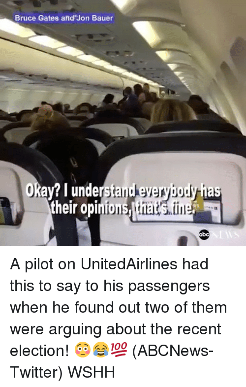 opi: Bruce Gates and Jon Bauer  Okay? I understand everybody  their opi A pilot on UnitedAirlines had this to say to his passengers when he found out two of them were arguing about the recent election! 😳😂💯 (ABCNews-Twitter) WSHH