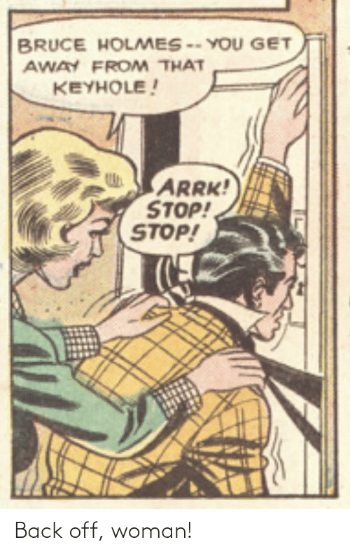 You Get: BRUCE HOLMES -- YOU GET  AWAY FROM THAT  KEYHOLE!  ARRK!  STOP!  STOP! Back off, woman!