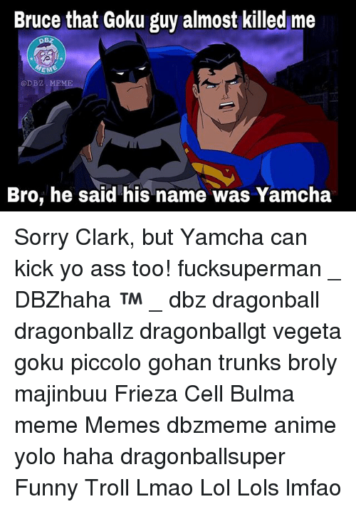 Anime, Ass, and Broly: Bruce that Goku guy almost killed me  MEN  EME  @DBZ. MEME  Bro, he said his name was Yamcha Sorry Clark, but Yamcha can kick yo ass too! fucksuperman _ DBZhaha ™ _ dbz dragonball dragonballz dragonballgt vegeta goku piccolo gohan trunks broly majinbuu Frieza Cell Bulma meme Memes dbzmeme anime yolo haha dragonballsuper Funny Troll Lmao Lol Lols lmfao