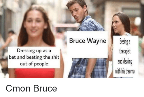Shit, Dank Memes, and Bat: Bruce WayneSeinga  Dressing up as a  bat and beating the shit  out of people  theapist  and dealin  with this tauma Cmon Bruce