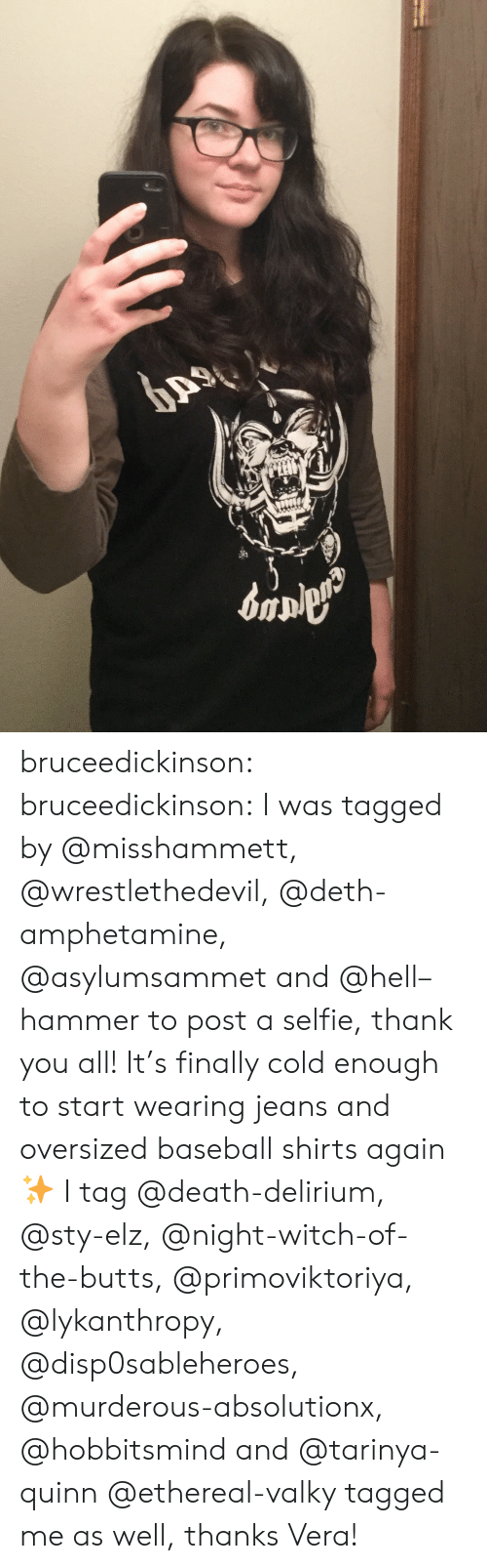 murderous: bruceedickinson:  bruceedickinson:  I was tagged by @misshammett, @wrestlethedevil, @deth-amphetamine, @asylumsammet and @hell–hammer to post a selfie, thank you all! It's finally cold enough to start wearing jeans and oversized baseball shirts again ✨  I tag @death-delirium, @sty-elz, @night-witch-of-the-butts, @primoviktoriya, @lykanthropy, @disp0sableheroes, @murderous-absolutionx, @hobbitsmind and @tarinya-quinn  @ethereal-valky tagged me as well, thanks Vera!