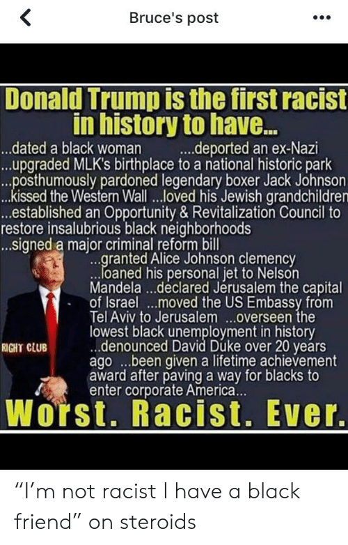 """America, Club, and Donald Trump: Bruce's post  Donald Trump is the first racist  in history to hav...  ...deported an ex-Nazi  ..dated a black woman  ...upgraded MLK's birthplace to a national historic park  ...posthumously pardoned legendary boxer Jack Johnson  ..kissed the Westerm Wall..loved his Jewish grandchildren  ...established an Opportunity & Revitalization Council to  restore insalubrious black neighborhoods  ...signed a major criminal reform bill  ...granted Alice Johnson clemency  loaned his personal jet to Nelson  Mandela...declared Jérusalem the capital  of Israel..moved the US Embassy from  Tel Aviv to Jerusalem...overseen the  lowest black unemployment in history  .denounced David Duke over 20 years  agobeen given a lifetime achievement  award after paving a way for blacks to  enter corporate America...  RIGHT CLUB  Worst. Racist. Ever. """"I'm not racist I have a black friend"""" on steroids"""