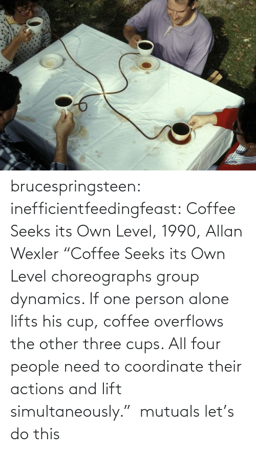 "actions: brucespringsteen:  inefficientfeedingfeast:   Coffee Seeks its Own Level, 1990, Allan Wexler ""Coffee Seeks its Own Level choreographs group dynamics. If one person alone lifts his cup, coffee overflows the other three cups. All four people need to coordinate their actions and lift simultaneously.""     mutuals let's do this"