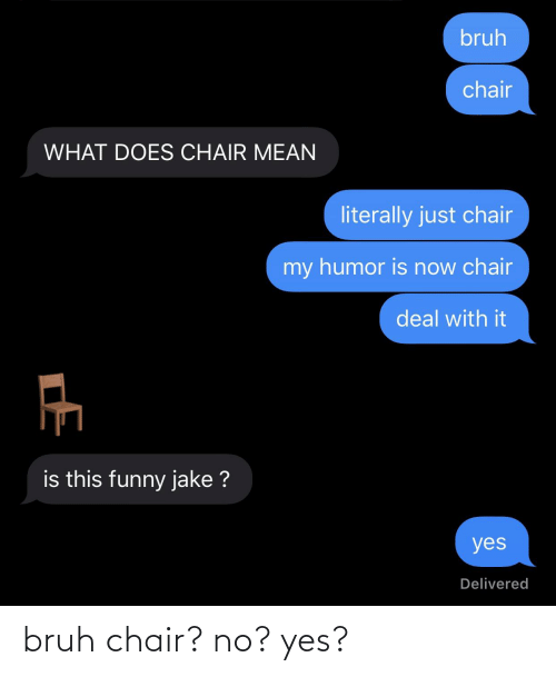 No Yes: bruh chair? no? yes?