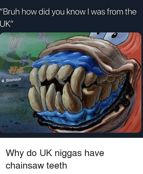 """How Did You Know: """"Bruh how did you know l was from the  UK""""  @ Blockaye Why do UK niggas have chainsaw teeth"""