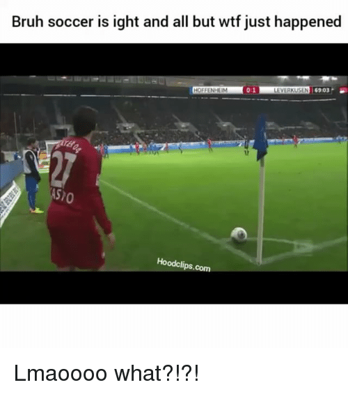 wtf just happened: Bruh soccer is ight and all but wtf just happened  0:1  HOFFENHEIM  LEVERKUSEN 6903.  Hoodclips.com Lmaoooo what?!?!