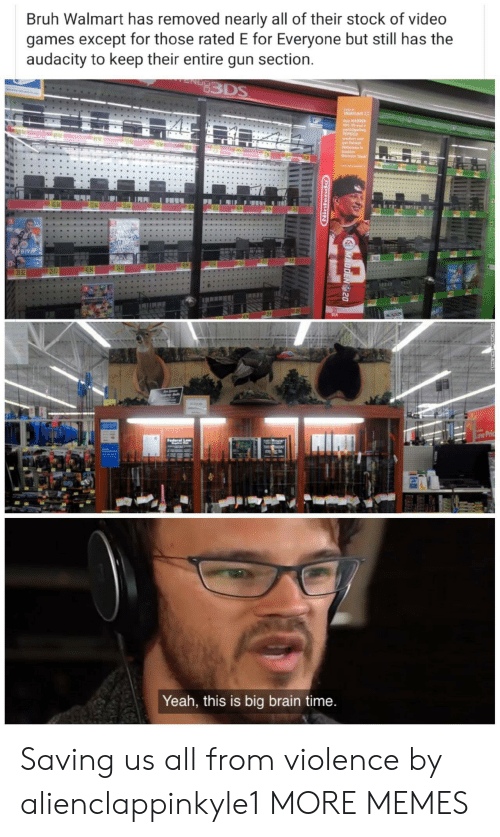 Bruh, Dank, and Memes: Bruh Walmart has removed nearly all of their stock of video  games except for those rated E for Everyone but still has the  audacity to keep their entire gun section.  83DS  Oly  Waimart  y HADDEN  NL 20 and a  partieipating  PEPSICO  aredct and  get Patric  Haknse i  Madd  Unimate Tesm  32 84  FIFR19  49 96  29 83  39 82  Low Pric  derel  Yeah, this is big brain time.  MADDEN 20  opuitiging  . Saving us all from violence by alienclappinkyle1 MORE MEMES