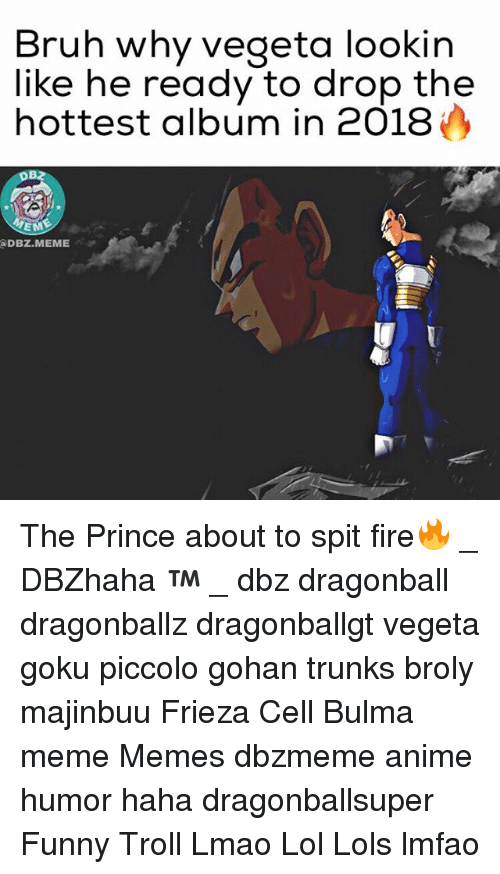 Anime, Broly, and Bruh: Bruh why vegeta lookin  like he ready to drop the  hottest album in 2018  EME  @DBZ.MEME  ,.孑 The Prince about to spit fire🔥 _ DBZhaha ™ _ dbz dragonball dragonballz dragonballgt vegeta goku piccolo gohan trunks broly majinbuu Frieza Cell Bulma meme Memes dbzmeme anime humor haha dragonballsuper Funny Troll Lmao Lol Lols lmfao