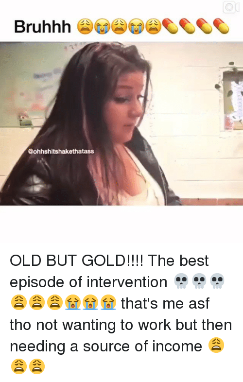 Bruhhh: Bruhhh  @ohhshitshakethatass OLD BUT GOLD!!!! The best episode of intervention 💀💀💀😩😩😩😭😭😭 that's me asf tho not wanting to work but then needing a source of income 😩😩😩