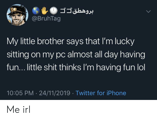 Little Shit: @BruhTag  My little brother says that I'm lucky  sitting on my pc almost all day having  fun... little shit thinks I'm having fun lol  10:05 PM 24/11/2019 Twitter for iPhone  .  > Me irl