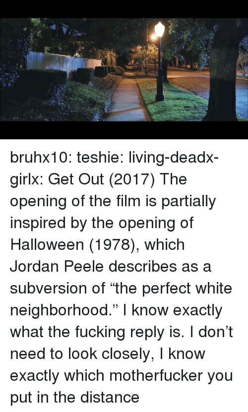 "Jordan Peele: bruhx10:  teshie:  living-deadx-girlx: Get Out (2017) The opening of the film is partially inspired by the opening of Halloween (1978), which Jordan Peele describes as a subversion of ""the perfect white neighborhood.""  I know exactly what the fucking reply is. I don't need to look closely, I know exactly which motherfucker you put in the distance"