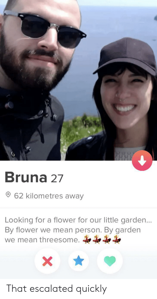 That Escalated: Bruna 27  62 kilometres away  Looking for a flower for our little garden...  By flower we mean person. By garden  we mean threesome.  X That escalated quickly