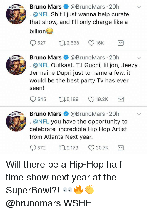 Lil Jon: Bruno Mars@BrunoMars 20h  @NFL Shit I just wanna help curate  that show, and lll only charge like a  billion  527 ロ2538 16K  Bruno Mars@BrunoMars 20h  @NFL Outkast. T.l Gucci, lil jon, Jeezy,  Jermaine Dupri just to name a few. it  would be the best party Tv has ever  seen!  545  5,189  19.2K  Bruno Mars@BrunoMars 20h  @NFL you have the opportunity to  celebrate incredible Hip Hop Artist  from Atlanta Next year.  572  T0  9,173 30.7K Will there be a Hip-Hop half time show next year at the SuperBowl?! 👀🔥👏 @brunomars WSHH