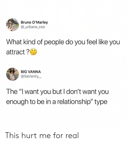 """Dank, In a Relationship, and 🤖: Bruno O'Marley  @_urbane_ceo  What kind of people do you feel like you  attract?  BIG VANNA  @SaVanity  The """"I want you but I don't want you  enough to be in a relationship"""" type This hurt me for real"""