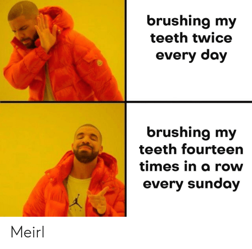 Sunday, MeIRL, and Teeth: brushing my  teeth twice  every day  brushing my  teeth fourteern  times in a rovw  every sunday Meirl
