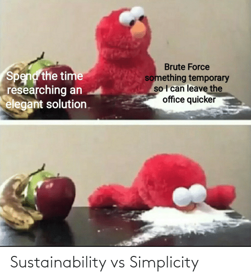 The Office, Office, and Time: Brute Force  Spend the time  researching an  elegant solution.  something temporary  so I can leave the  office quicker Sustainability vs Simplicity