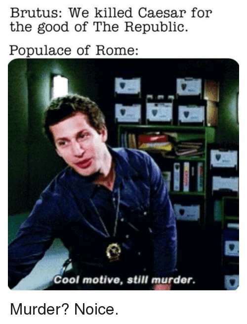 Cool, Good, and Rome: Brutus: We killed Caesar for  the good of The Republic  Populace of Rome:  Cool motive, still murder. Murder? Noice.