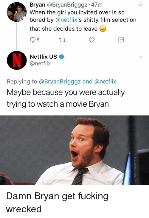 netflixs: Bryan @BryanBrigggz 47m  When the girl you invited over is so  bored by @netflix's shitty film selection  that she decides to leave  5  Netflix US  @netflix  Replying to @BryanBrigggz and @netflix  Maybe because you were actually  trying to watch a movie Bryan Damn Bryan get fucking wrecked