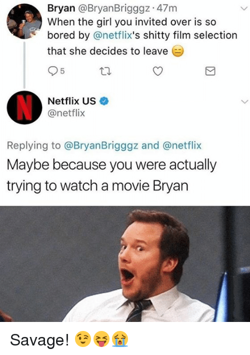 netflixs: Bryan @BryanBrigggz 47m  When the girl you invited over is so  bored by @netflix's shitty film selection  that she decides to leave (  Netflix US  @netflix  Replying to @BryanBrigggz and @netflix  Maybe because you were actually  trying to watch a movie Bryan Savage! 😉😝😭