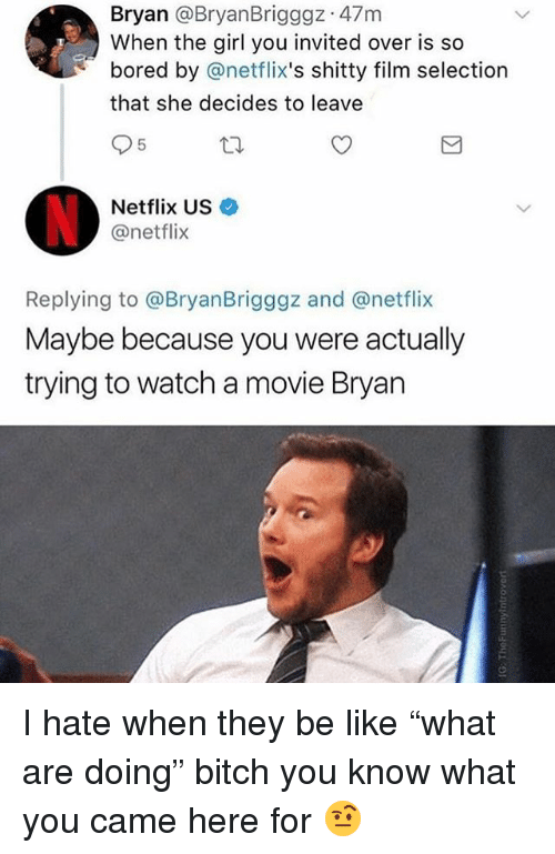 "netflixs: Bryan @BryanBrigggz 47m  When the girl you invited over is so  bored by @netflix's shitty film selection  that she decides to leave  5  Netflix US  @netflix  Replying to @BryanBrigggz and @netflix  Maybe because you were actually  trying to watch a movie Bryan I hate when they be like ""what are doing"" bitch you know what you came here for 🤨"