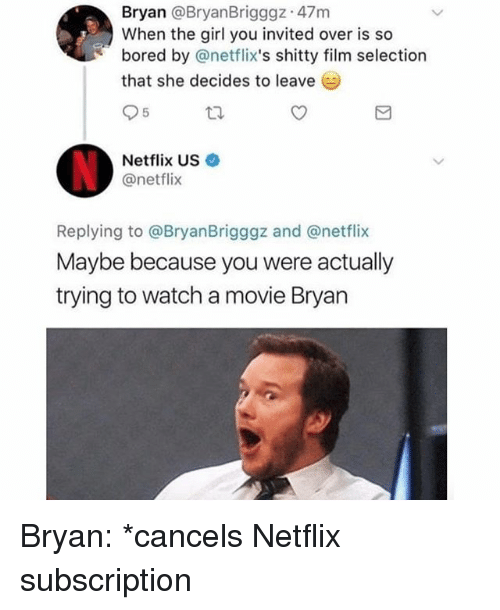 netflixs: Bryan @BryanBrigggz 47m  When the girl you invited over is so  bored by @netflix's shitty film selection  that she decides to leave  Netflix US  @netflix  Replying to @BryanBrigggz and @netflix  Maybe because you were actually  trying to watch a movie Bryan Bryan: *cancels Netflix subscription