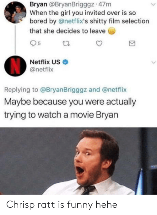 netflixs: Bryan @BryanBrigggz 47m  When the girl you invited over is so  bored by @netflix's shitty film selection  that she decides to leave  95  Netflix US  @netflix  Replying to @BryanBrigggz and @netflix  Maybe because you were actually  trying to watch a movie Bryan Chrisp ratt is funny hehe