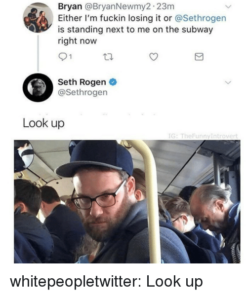 Seth Rogen: Bryan @BryanNewmy2 23m  Either I'm fuckin losing it or @Sethrogen  is standing next to me on the subway  right now  91  Seth Rogen  @Sethrogen  Look up  IG: TheFunnyIntrovert whitepeopletwitter: Look up