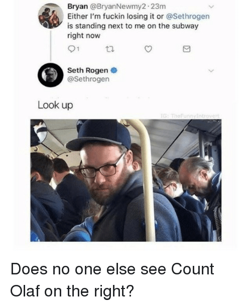 Seth Rogen: Bryan @BryanNewmy2.23m  Either I'm fuckin losing it or @Sethrogen  is standing next to me on the subway  right now  Seth Rogen  @Sethrogen  Look up Does no one else see Count Olaf on the right?