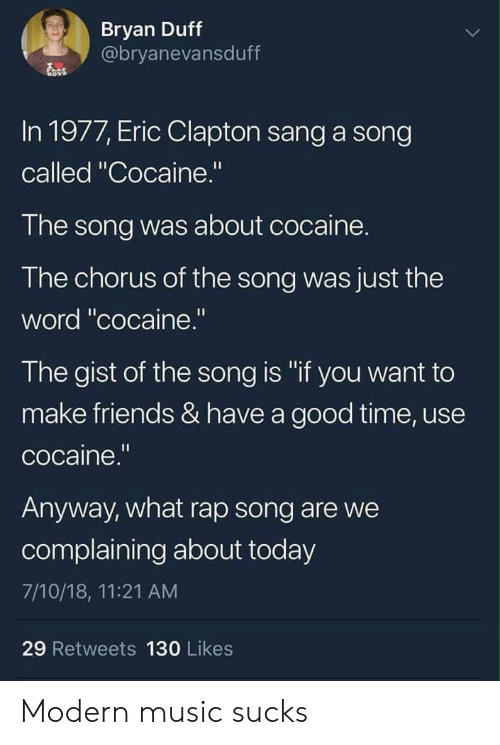 """Have A Good Time: Bryan Duff  @bryanevansduff  In 1977, Eric Clapton sang a song  called """"Cocaine.""""  The song was about cocaine.  The chorus of the song was just the  word """"cocaine.""""  The gist of the song is """"if you want to  make friends & have a good time, use  cocaine.""""  Anyway, what rap song are we  complaining about today  7/10/18, 11:21 AM  29 Retweets 130 Likes Modern music sucks"""