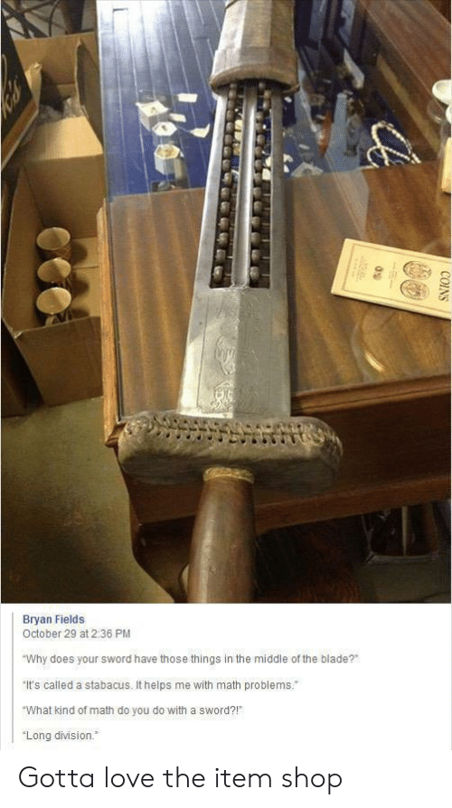 """bryan: Bryan Fields  October 29 at 2:36 PM  """"Why does your sword have those things in the middle of the blade?  It's called a stabacus. It helps me with math problems.  """"What kind of math do you do with a sword?!  """"Long division.  COINS Gotta love the item shop"""