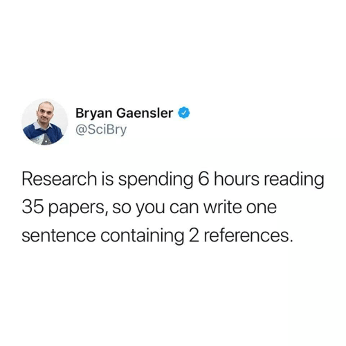 bryan: Bryan Gaensler  @SciBry  Research is spending 6 hours reading  35 papers, so you can write one  sentence containing 2 references.