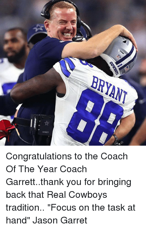 "Memes, 🤖, and Jason: BRYANT  GARRETT  COWBOYS Congratulations to the Coach Of The Year Coach Garrett..thank you for bringing back that Real Cowboys tradition.. ""Focus on the task at hand"" Jason Garret"