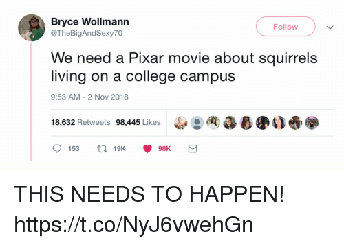 College, Funny, and Pixar: Bryce  @TheBigAndSexy70  Wollmann  Followv  We need a Pixar movie about squirrels  living on a college campus  9:53 AM- 2 Nov 2018  18,632 Retweets 98,445 Likes  : 싸みし遗00 THIS NEEDS TO HAPPEN! https://t.co/NyJ6vwehGn
