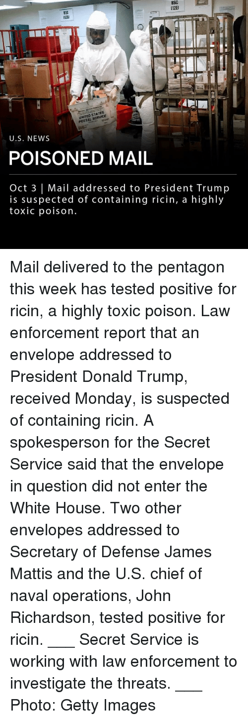 Mattis: BSC  1201  BSC  [12E  UNITED STATES  POSTAL SERVICE  U.S. NEWS  POISONED MAIL  Oct 3 | Mail addressed to President Trump  is suspected of containing ricin, a highly  toxic poison Mail delivered to the pentagon this week has tested positive for ricin, a highly toxic poison. Law enforcement report that an envelope addressed to President Donald Trump, received Monday, is suspected of containing ricin. A spokesperson for the Secret Service said that the envelope in question did not enter the White House. Two other envelopes addressed to Secretary of Defense James Mattis and the U.S. chief of naval operations, John Richardson, tested positive for ricin. ___ Secret Service is working with law enforcement to investigate the threats. ___ Photo: Getty Images